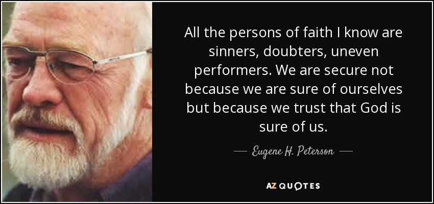 All the persons of faith I know are sinners, doubters, uneven performers. We are secure not because we are sure of ourselves but because we trust that God is sure of us. - Eugene H. Peterson