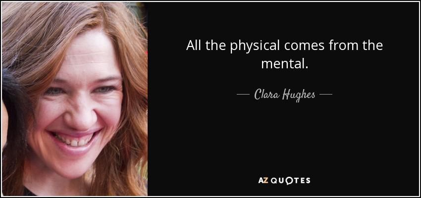 All the physical comes from the mental. - Clara Hughes