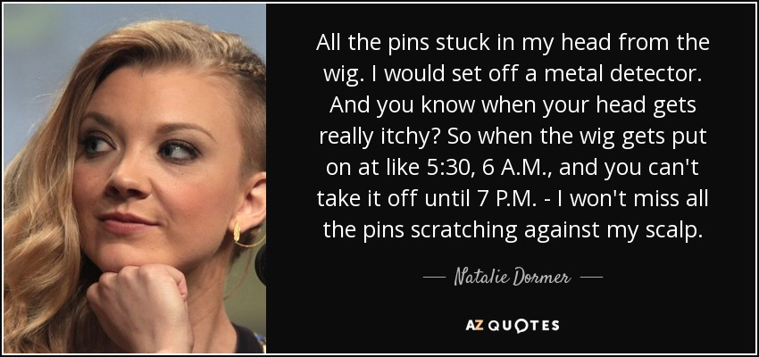 All the pins stuck in my head from the wig. I would set off a metal detector. And you know when your head gets really itchy? So when the wig gets put on at like 5:30, 6 A.M., and you can't take it off until 7 P.M. - I won't miss all the pins scratching against my scalp. - Natalie Dormer