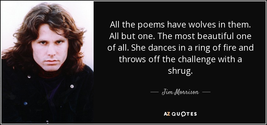 All the poems have wolves in them. All but one. The most beautiful one of all. She dances in a ring of fire and throws off the challenge with a shrug. - Jim Morrison