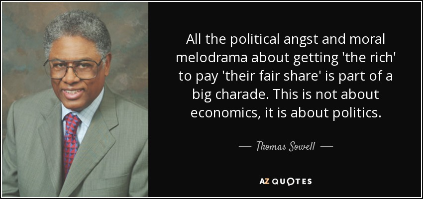 All the political angst and moral melodrama about getting 'the rich' to pay 'their fair share' is part of a big charade. This is not about economics, it is about politics. - Thomas Sowell