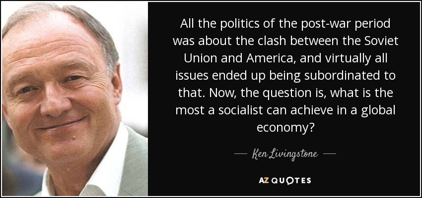 All the politics of the post-war period was about the clash between the Soviet Union and America, and virtually all issues ended up being subordinated to that. Now, the question is, what is the most a socialist can achieve in a global economy? - Ken Livingstone
