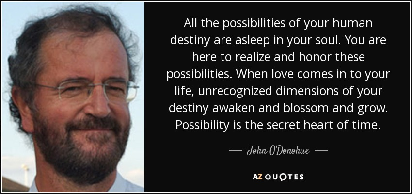 All the possibilities of your human destiny are asleep in your soul. You are here to realize and honor these possibilities. When love comes in to your life, unrecognized dimensions of your destiny awaken and blossom and grow. Possibility is the secret heart of time. - John O'Donohue