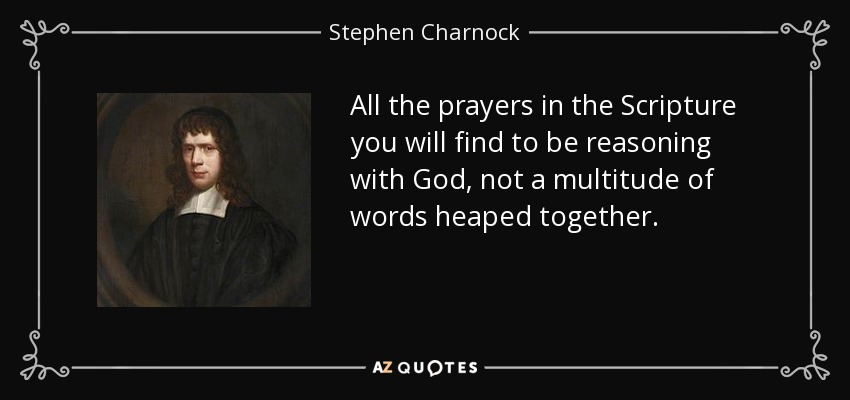All the prayers in the Scripture you will find to be reasoning with God, not a multitude of words heaped together. - Stephen Charnock