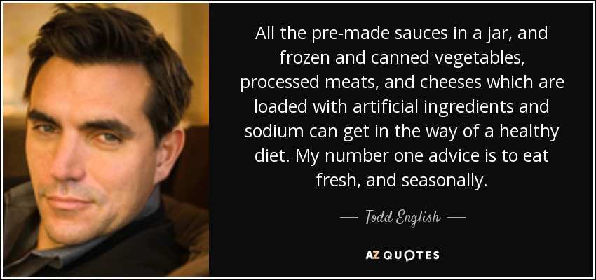 All the pre-made sauces in a jar, and frozen and canned vegetables, processed meats, and cheeses which are loaded with artificial ingredients and sodium can get in the way of a healthy diet. My number one advice is to eat fresh, and seasonally. - Todd English