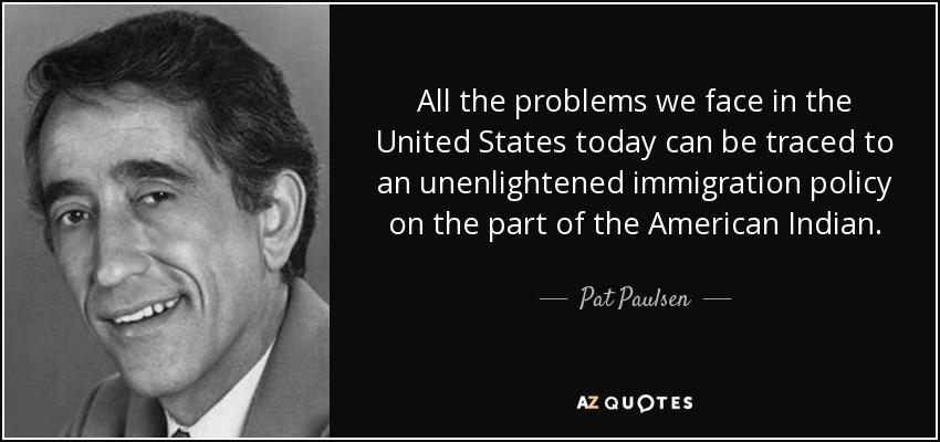 http://www.azquotes.com/picture-quotes/quote-all-the-problems-we-face-in-the-united-states-today-can-be-traced-to-an-unenlightened-pat-paulsen-22-70-85.jpg