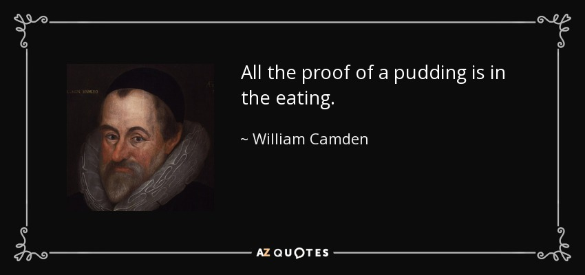 All the proof of a pudding is in the eating. - William Camden