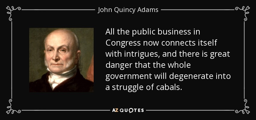 All the public business in Congress now connects itself with intrigues, and there is great danger that the whole government will degenerate into a struggle of cabals. - John Quincy Adams