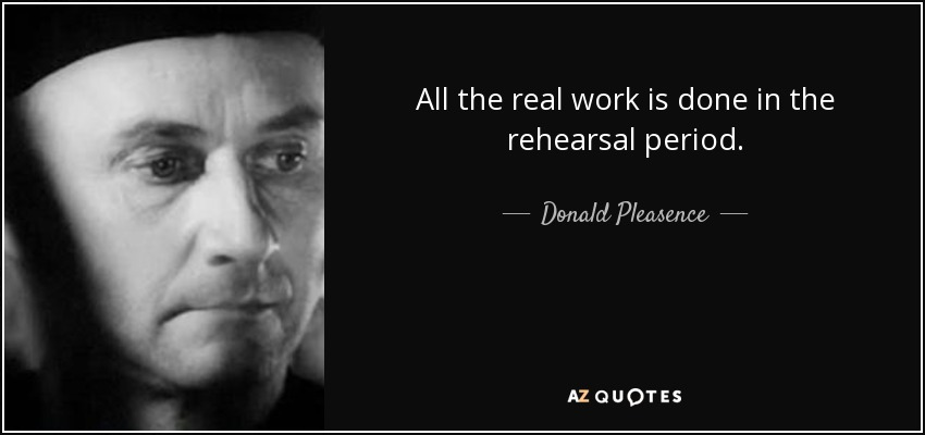All the real work is done in the rehearsal period. - Donald Pleasence