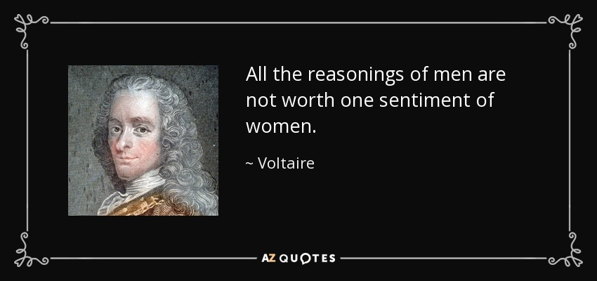 All the reasonings of men are not worth one sentiment of women. - Voltaire