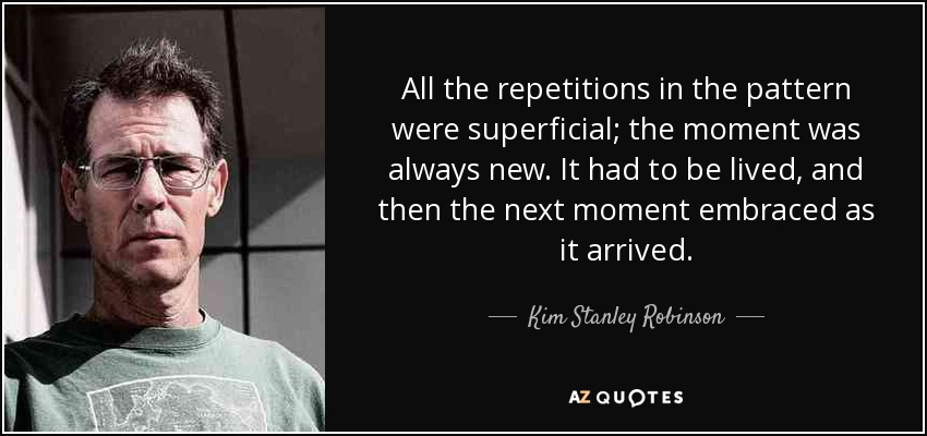 All the repetitions in the pattern were superficial; the moment was always new. It had to be lived, and then the next moment embraced as it arrived. - Kim Stanley Robinson