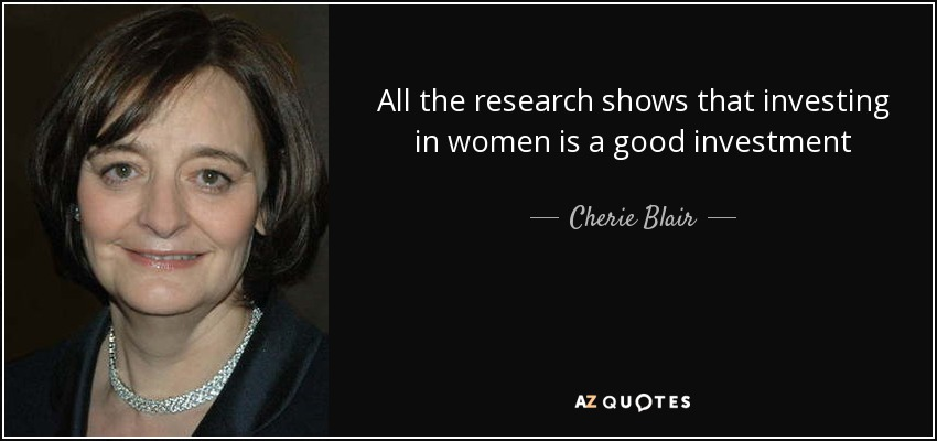 All the research shows that investing in women is a good investment - Cherie Blair