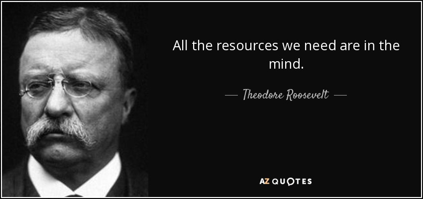 All the resources we need are in the mind. - Theodore Roosevelt