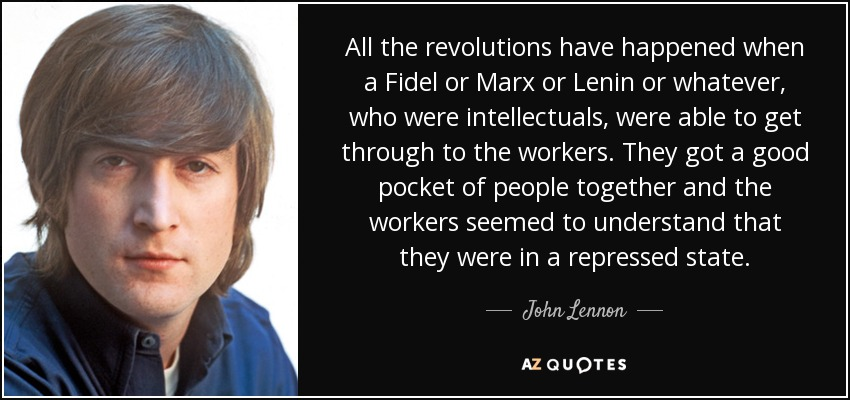 All the revolutions have happened when a Fidel or Marx or Lenin or whatever, who were intellectuals, were able to get through to the workers. They got a good pocket of people together and the workers seemed to understand that they were in a repressed state. - John Lennon