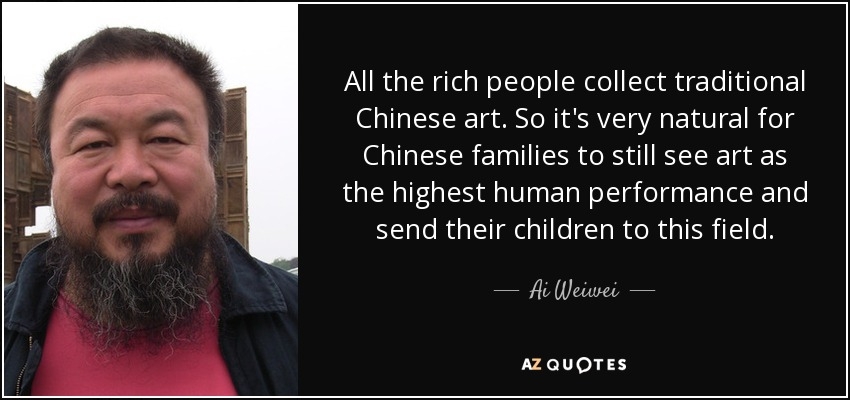 All the rich people collect traditional Chinese art. So it's very natural for Chinese families to still see art as the highest human performance and send their children to this field. - Ai Weiwei