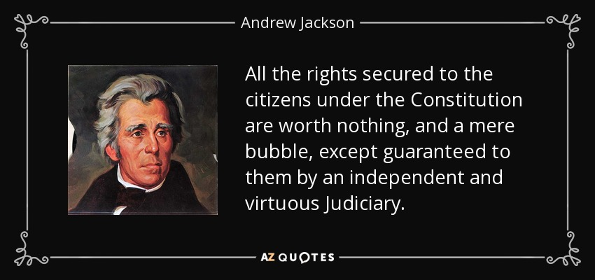 All the rights secured to the citizens under the Constitution are worth nothing, and a mere bubble, except guaranteed to them by an independent and virtuous Judiciary. - Andrew Jackson