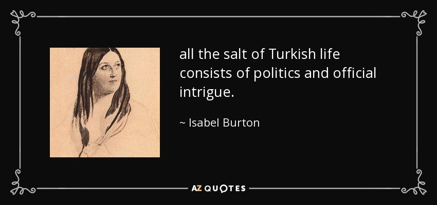 all the salt of Turkish life consists of politics and official intrigue. - Isabel Burton
