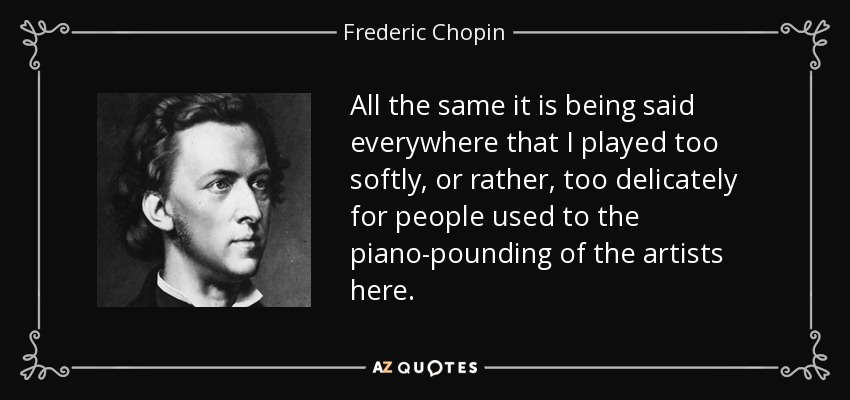 All the same it is being said everywhere that I played too softly, or rather, too delicately for people used to the piano-pounding of the artists here. - Frederic Chopin