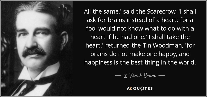 All the same,' said the Scarecrow, 'I shall ask for brains instead of a heart; for a fool would not know what to do with a heart if he had one.' I shall take the heart,' returned the Tin Woodman, 'for brains do not make one happy, and happiness is the best thing in the world. - L. Frank Baum