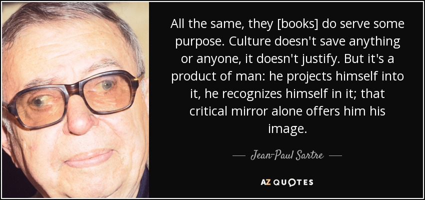 All the same, they [books] do serve some purpose. Culture doesn't save anything or anyone, it doesn't justify. But it's a product of man: he projects himself into it, he recognizes himself in it; that critical mirror alone offers him his image. - Jean-Paul Sartre