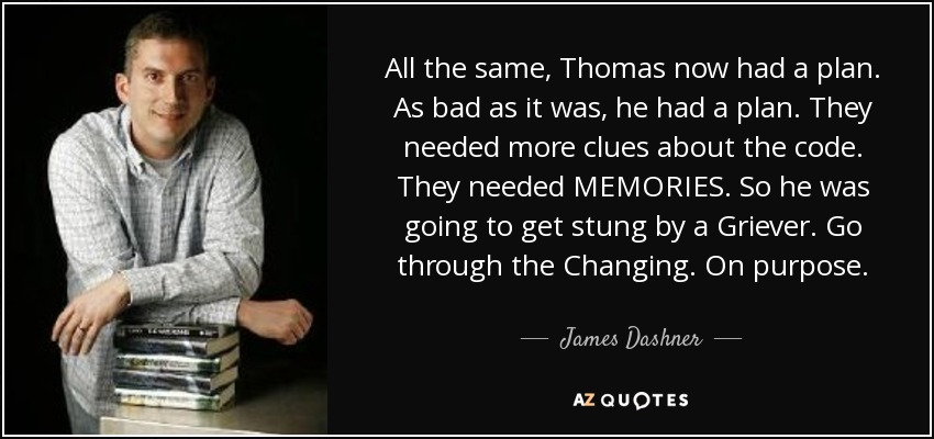 All the same, Thomas now had a plan. As bad as it was, he had a plan. They needed more clues about the code. They needed MEMORIES. So he was going to get stung by a Griever. Go through the Changing. On purpose. - James Dashner