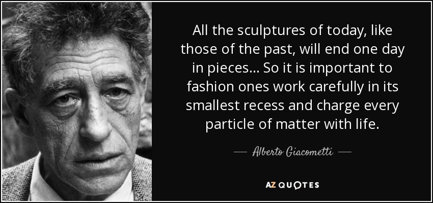 All the sculptures of today, like those of the past, will end one day in pieces... So it is important to fashion ones work carefully in its smallest recess and charge every particle of matter with life. - Alberto Giacometti