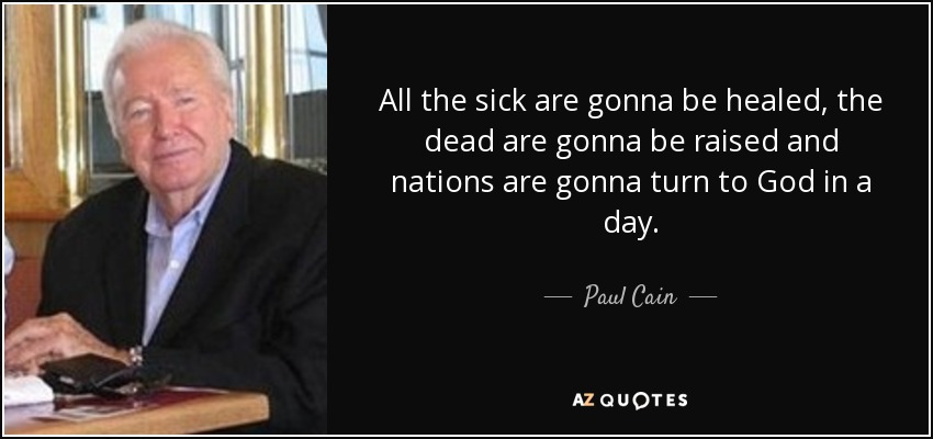 All the sick are gonna be healed, the dead are gonna be raised and nations are gonna turn to God in a day. - Paul Cain