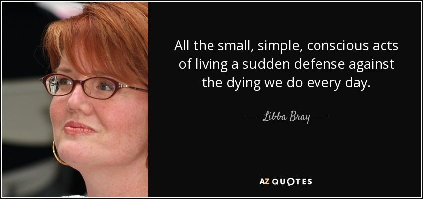 All the small, simple, conscious acts of living a sudden defense against the dying we do every day. - Libba Bray