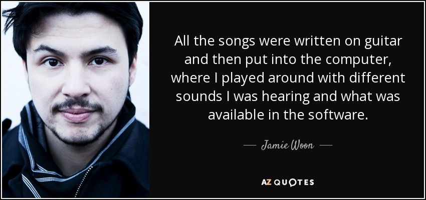All the songs were written on guitar and then put into the computer, where I played around with different sounds I was hearing and what was available in the software. - Jamie Woon