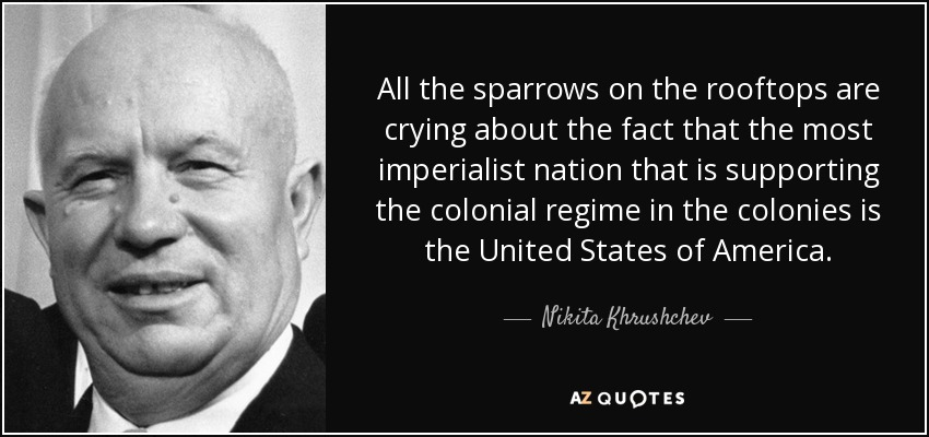 All the sparrows on the rooftops are crying about the fact that the most imperialist nation that is supporting the colonial regime in the colonies is the United States of America. - Nikita Khrushchev