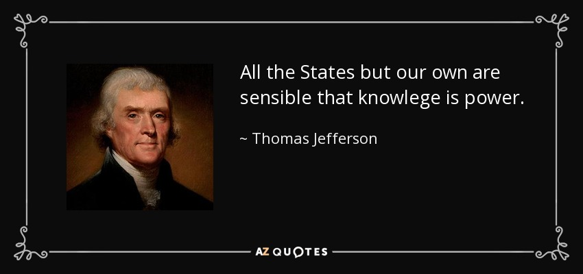 All the States but our own are sensible that knowlege is power. - Thomas Jefferson