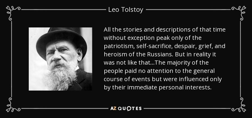 All the stories and descriptions of that time without exception peak only of the patriotism, self-sacrifice, despair, grief, and heroism of the Russians. But in reality it was not like that...The majority of the people paid no attention to the general course of events but were influenced only by their immediate personal interests. - Leo Tolstoy