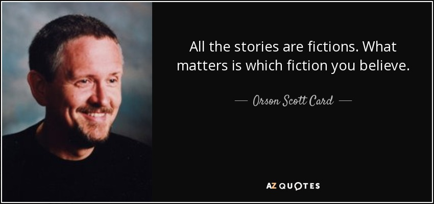 All the stories are fictions. What matters is which fiction you believe. - Orson Scott Card