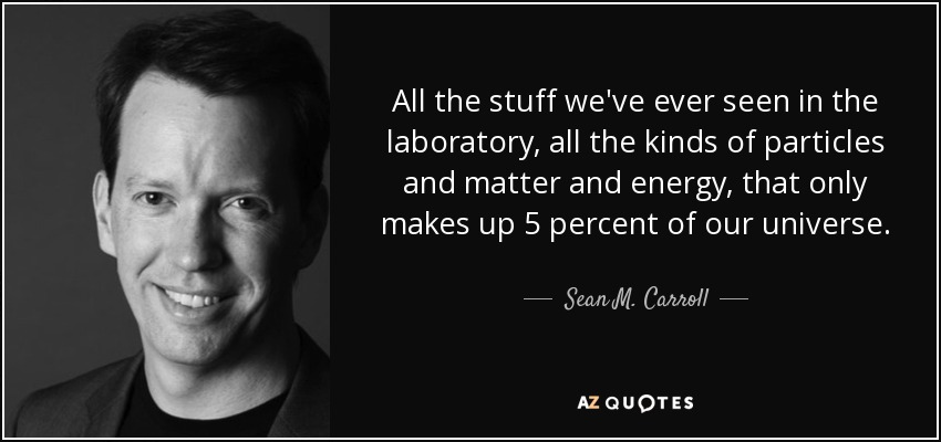 All the stuff we've ever seen in the laboratory, all the kinds of particles and matter and energy, that only makes up 5 percent of our universe. - Sean M. Carroll