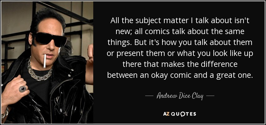 All the subject matter I talk about isn't new; all comics talk about the same things. But it's how you talk about them or present them or what you look like up there that makes the difference between an okay comic and a great one. - Andrew Dice Clay