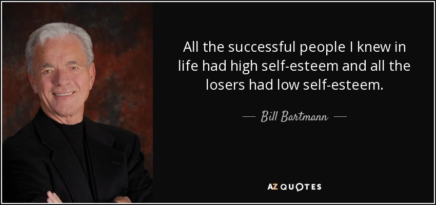 All the successful people I knew in life had high self-esteem and all the losers had low self-esteem. - Bill Bartmann