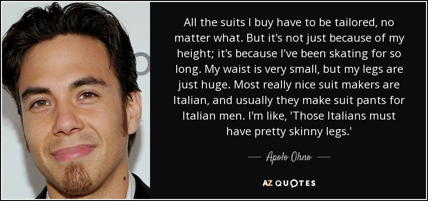All the suits I buy have to be tailored, no matter what. But it's not just because of my height; it's because I've been skating for so long. My waist is very small, but my legs are just huge. Most really nice suit makers are Italian, and usually they make suit pants for Italian men. I'm like, 'Those Italians must have pretty skinny legs.' - Apolo Ohno