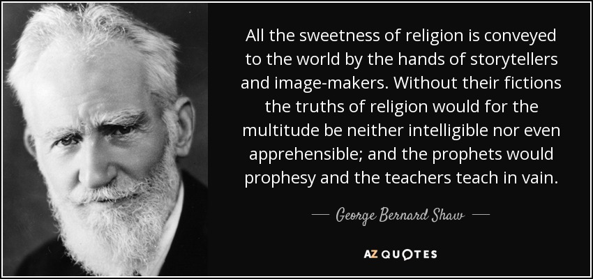 All the sweetness of religion is conveyed to the world by the hands of storytellers and image-makers. Without their fictions the truths of religion would for the multitude be neither intelligible nor even apprehensible; and the prophets would prophesy and the teachers teach in vain. - George Bernard Shaw