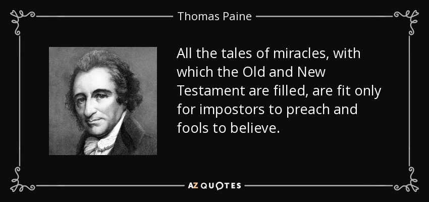 All the tales of miracles, with which the Old and New Testament are filled, are fit only for impostors to preach and fools to believe. - Thomas Paine