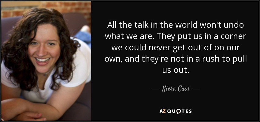 All the talk in the world won't undo what we are. They put us in a corner we could never get out of on our own, and they're not in a rush to pull us out. - Kiera Cass
