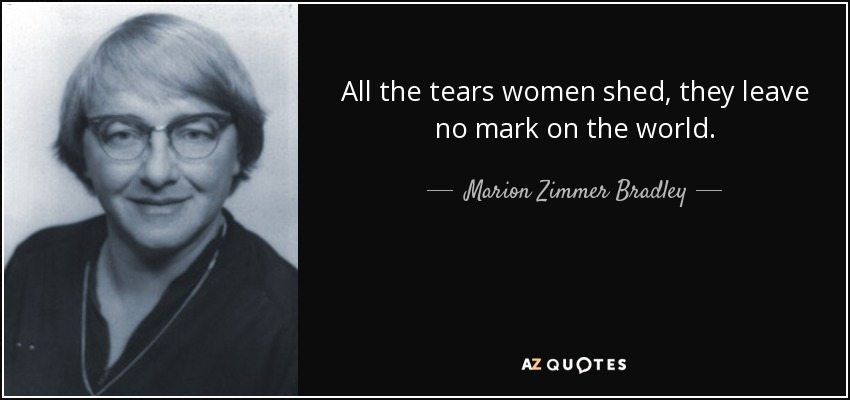 All the tears women shed, they leave no mark on the world. - Marion Zimmer Bradley