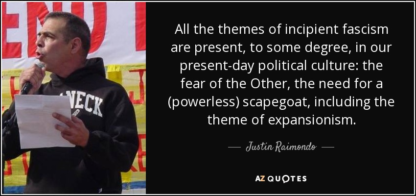 All the themes of incipient fascism are present, to some degree, in our present-day political culture: the fear of the Other, the need for a (powerless) scapegoat, including the theme of expansionism. - Justin Raimondo