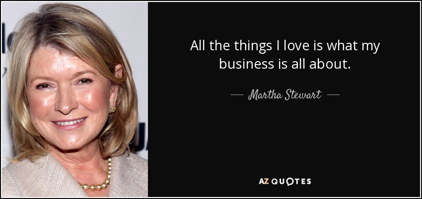 All the things I love is what my business is all about. - Martha Stewart