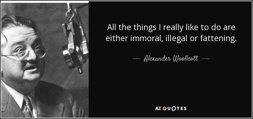 All the things I really like to do are either immoral, illegal or fattening. - Alexander Woollcott