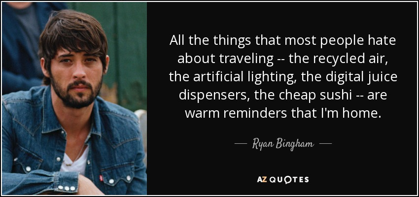All the things that most people hate about traveling -- the recycled air, the artificial lighting, the digital juice dispensers, the cheap sushi -- are warm reminders that I'm home. - Ryan Bingham