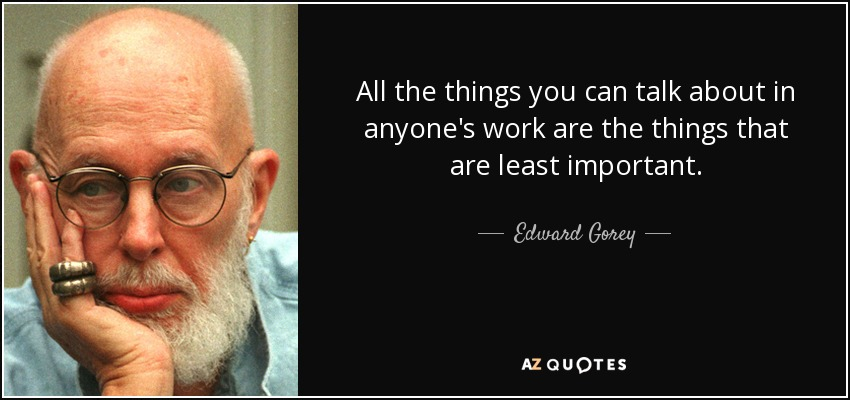 All the things you can talk about in anyone's work are the things that are least important. - Edward Gorey