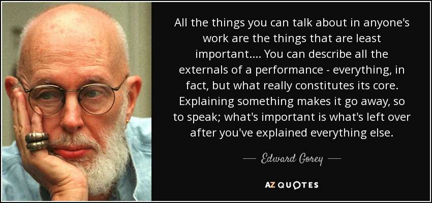 All the things you can talk about in anyone's work are the things that are least important.... You can describe all the externals of a performance - everything, in fact, but what really constitutes its core. Explaining something makes it go away, so to speak; what's important is what's left over after you've explained everything else. - Edward Gorey