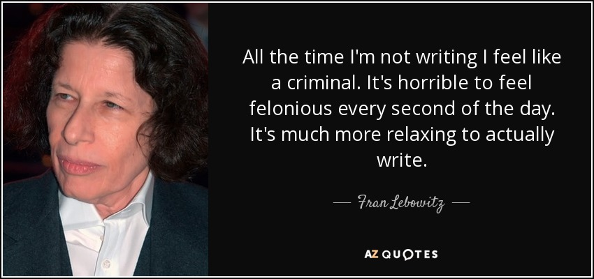 All the time I'm not writing I feel like a criminal. It's horrible to feel felonious every second of the day. It's much more relaxing to actually write. - Fran Lebowitz