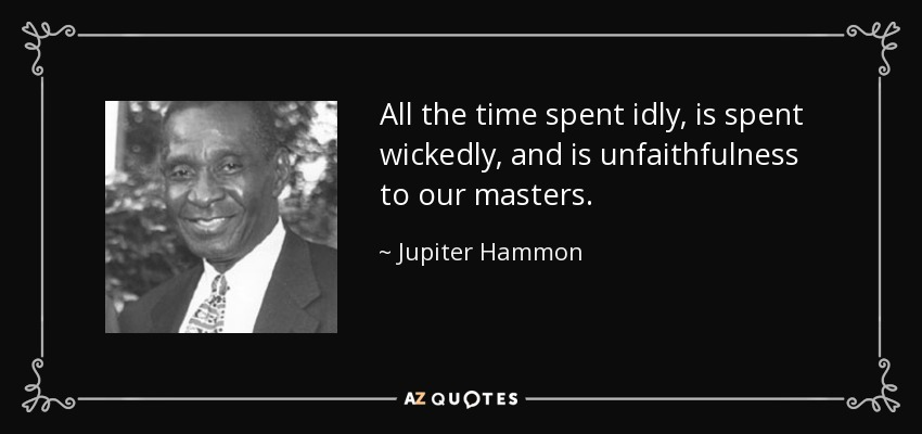 All the time spent idly, is spent wickedly, and is unfaithfulness to our masters. - Jupiter Hammon