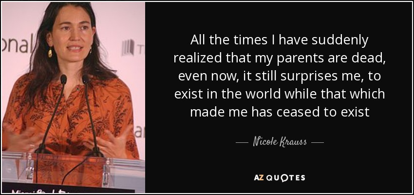 All the times I have suddenly realized that my parents are dead, even now, it still surprises me, to exist in the world while that which made me has ceased to exist - Nicole Krauss